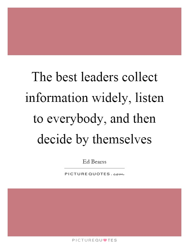 The best leaders collect information widely, listen to everybody, and then decide by themselves Picture Quote #1
