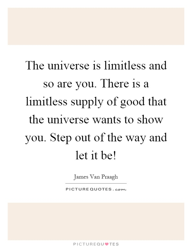The universe is limitless and so are you. There is a limitless supply of good that the universe wants to show you. Step out of the way and let it be! Picture Quote #1