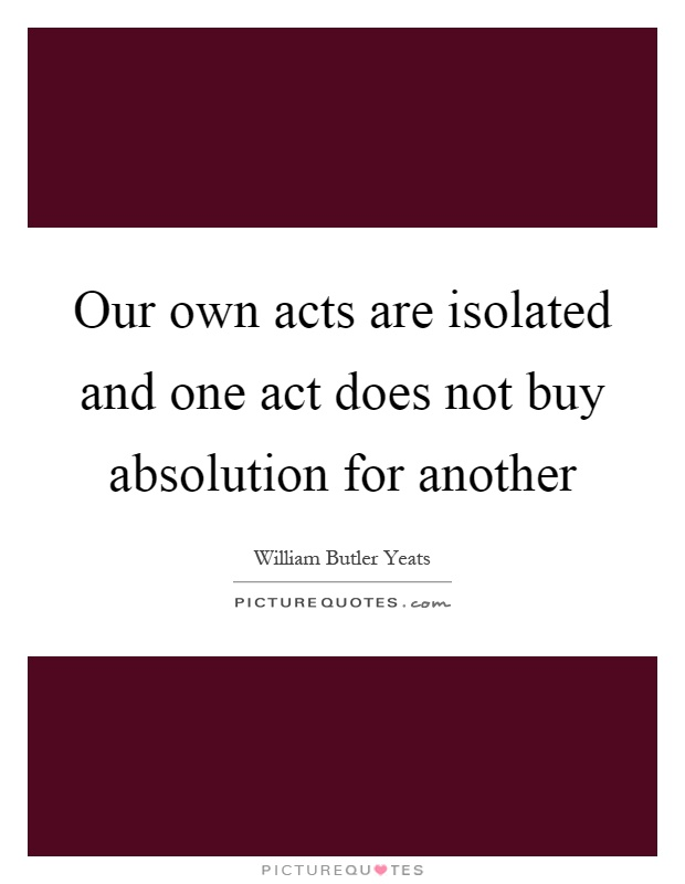 Our own acts are isolated and one act does not buy absolution for another Picture Quote #1