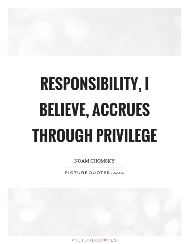 Responsibility, I believe, accrues through privilege Picture Quote #1