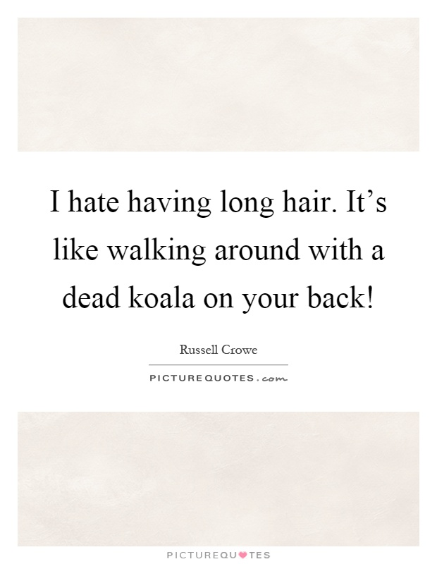 I hate having long hair. It's like walking around with a dead koala on your back! Picture Quote #1