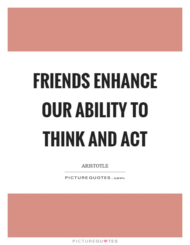 Friends enhance our ability to think and act Picture Quote #1