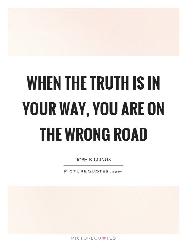 When the truth is in your way, you are on the wrong road Picture Quote #1