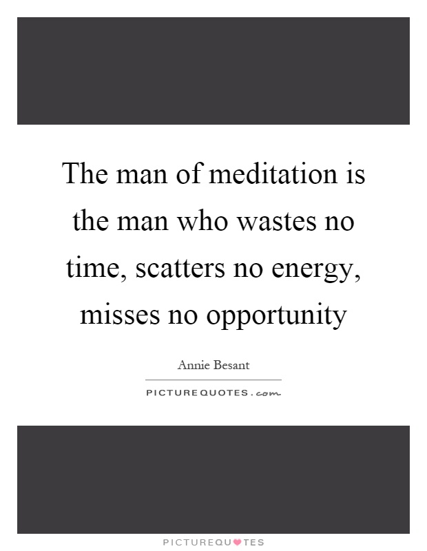 The man of meditation is the man who wastes no time, scatters no energy, misses no opportunity Picture Quote #1