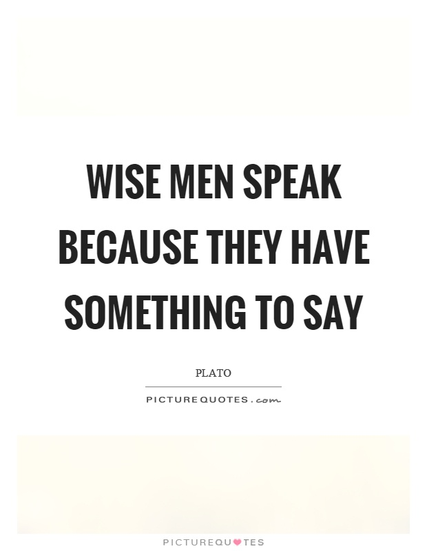Wise men speak because they have something to say Picture Quote #1