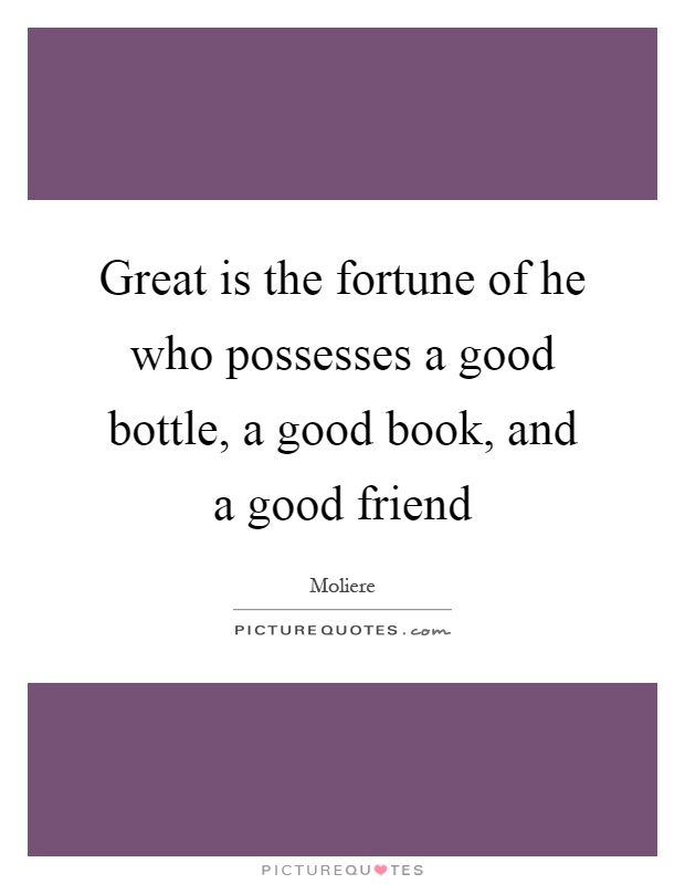 Great is the fortune of he who possesses a good bottle, a good book, and a good friend Picture Quote #1
