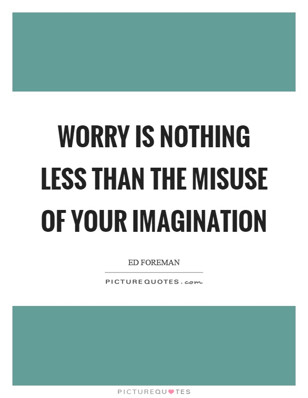Worry is nothing less than the misuse of your imagination Picture Quote #1