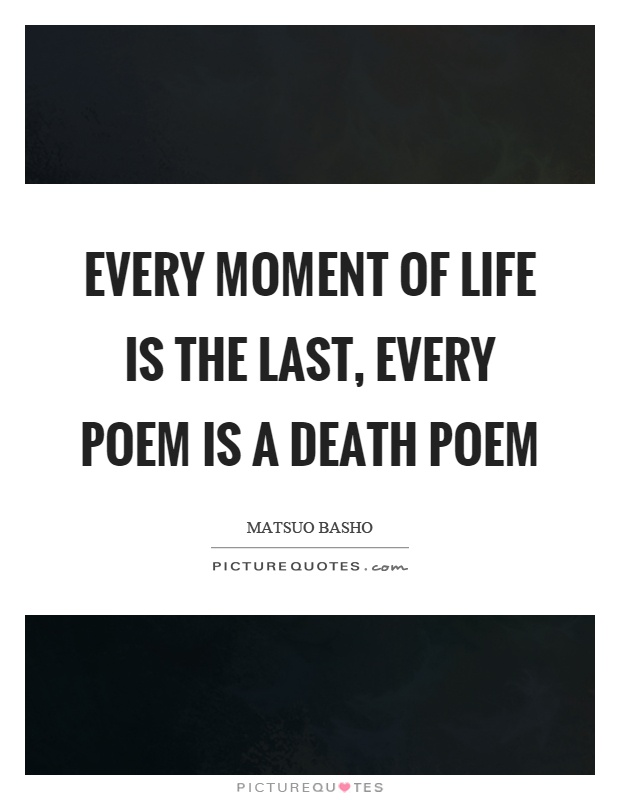 Every moment of life is the last, every poem is a death poem Picture Quote #1