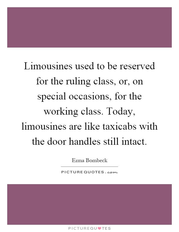 Limousines used to be reserved for the ruling class, or, on special occasions, for the working class. Today, limousines are like taxicabs with the door handles still intact Picture Quote #1