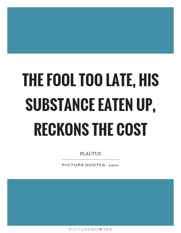 The fool too late, his substance eaten up, reckons the cost Picture Quote #1
