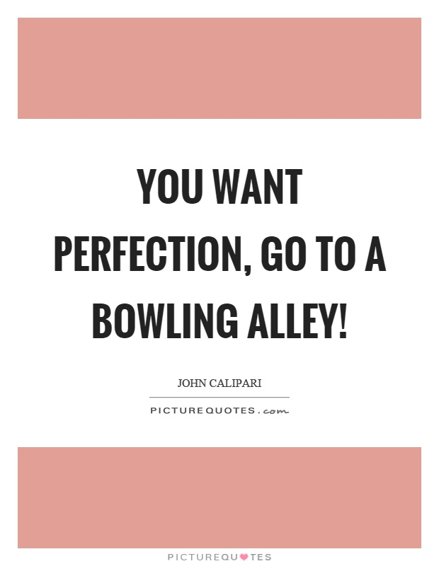 You want perfection, go to a bowling alley! Picture Quote #1