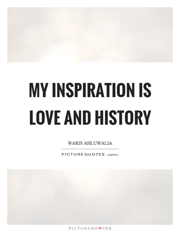 My inspiration is love and history Picture Quote #1