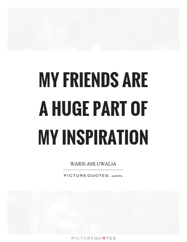My friends are a huge part of my inspiration Picture Quote #1
