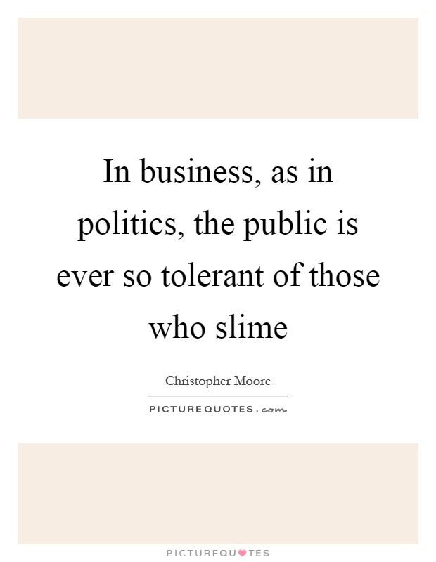 In business, as in politics, the public is ever so tolerant of those who slime Picture Quote #1