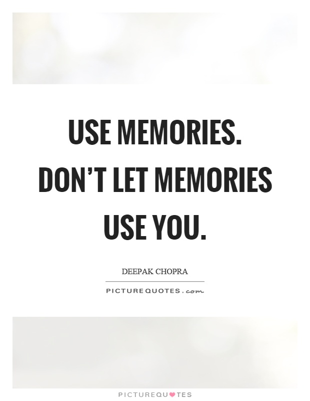 Use memories. Don't let memories use you Picture Quote #1