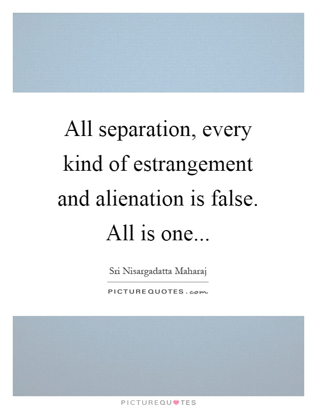 All separation, every kind of estrangement and alienation is false. All is one Picture Quote #1