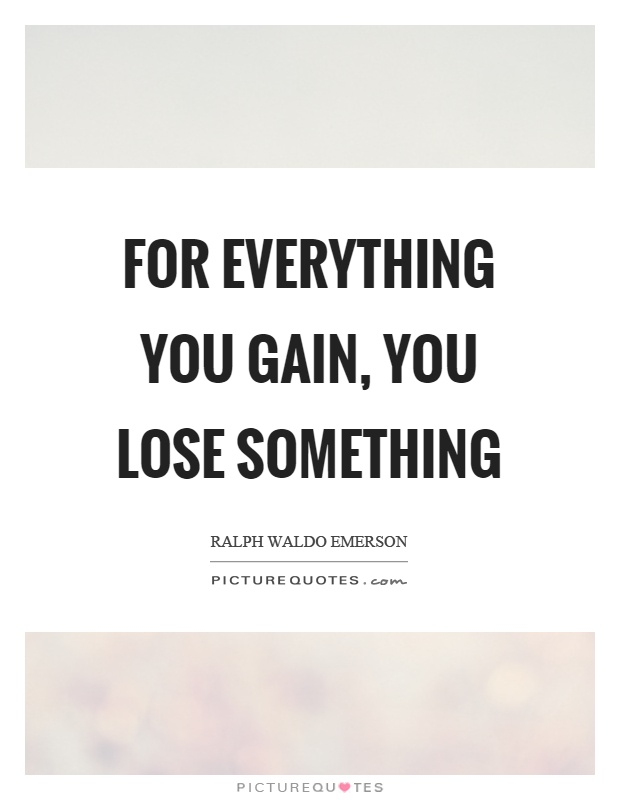 For everything you gain, you lose something Picture Quote #1