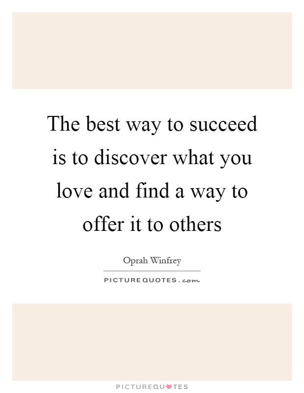 The best way to succeed is to discover what you love and find a way to offer it to others Picture Quote #1