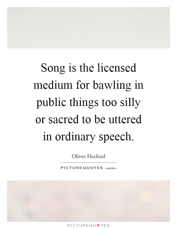 Song is the licensed medium for bawling in public things too silly or sacred to be uttered in ordinary speech Picture Quote #1
