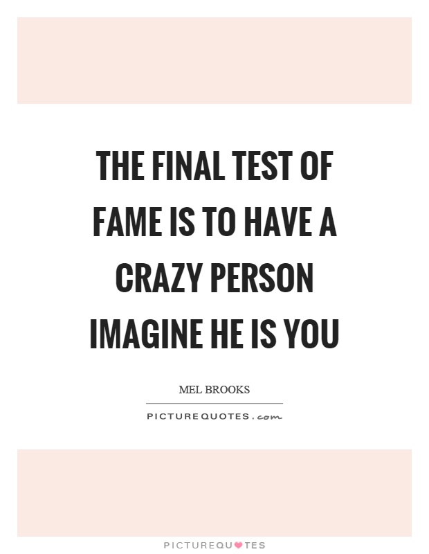 The final test of fame is to have a crazy person imagine he is you Picture Quote #1