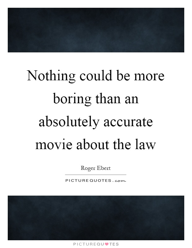 Nothing could be more boring than an absolutely accurate movie about the law Picture Quote #1