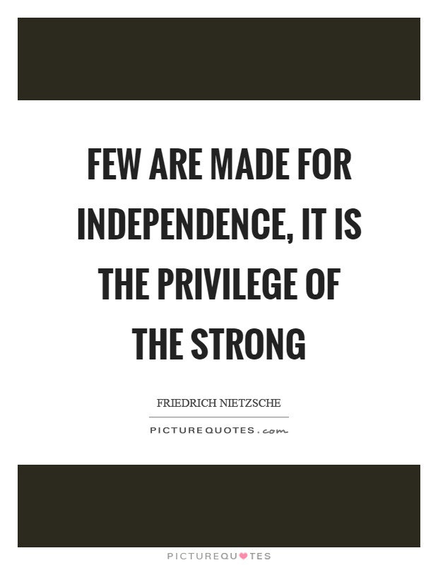 Few are made for independence, it is the privilege of the strong Picture Quote #1
