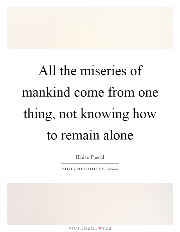 All the miseries of mankind come from one thing, not knowing how to remain alone Picture Quote #1