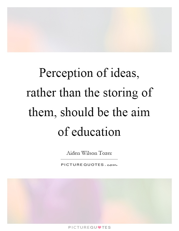 Perception of ideas, rather than the storing of them, should be the aim of education Picture Quote #1