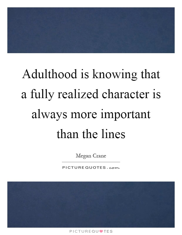 Adulthood is knowing that a fully realized character is always more important than the lines Picture Quote #1
