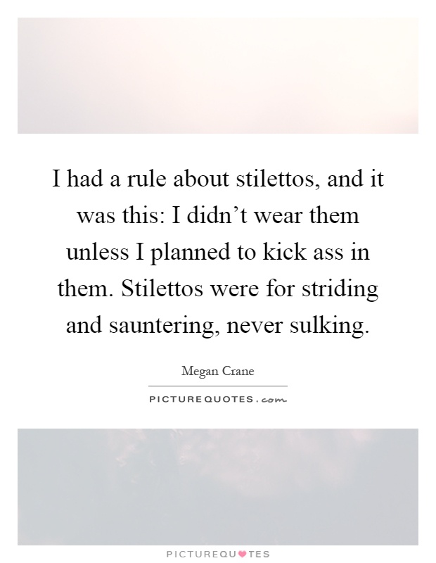 I had a rule about stilettos, and it was this: I didn't wear them unless I planned to kick ass in them. Stilettos were for striding and sauntering, never sulking Picture Quote #1