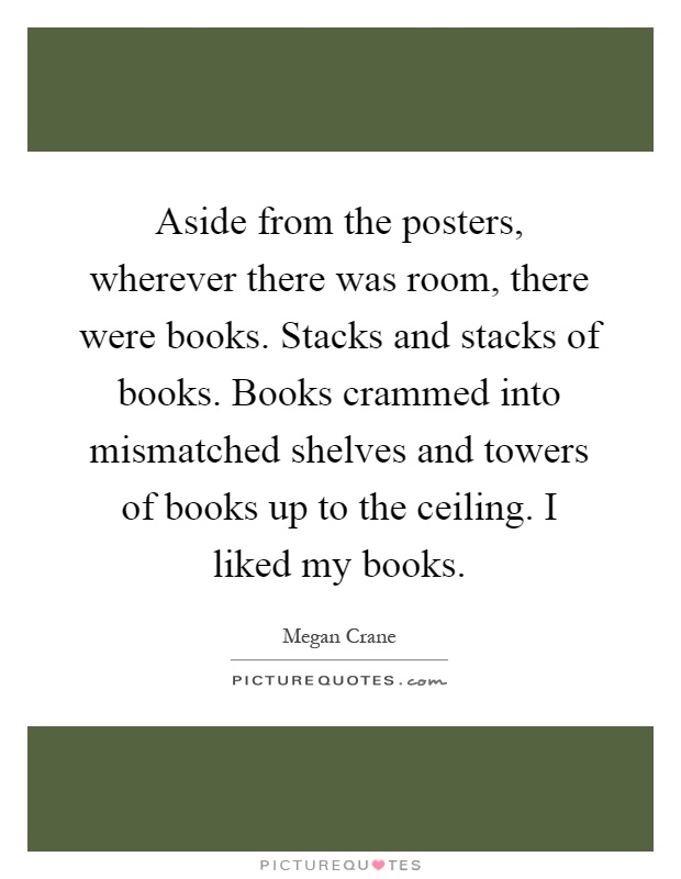 Aside from the posters, wherever there was room, there were books. Stacks and stacks of books. Books crammed into mismatched shelves and towers of books up to the ceiling. I liked my books Picture Quote #1