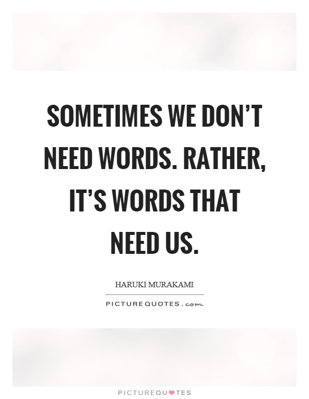 Sometimes we don't need words. Rather, it's words that need us Picture Quote #1