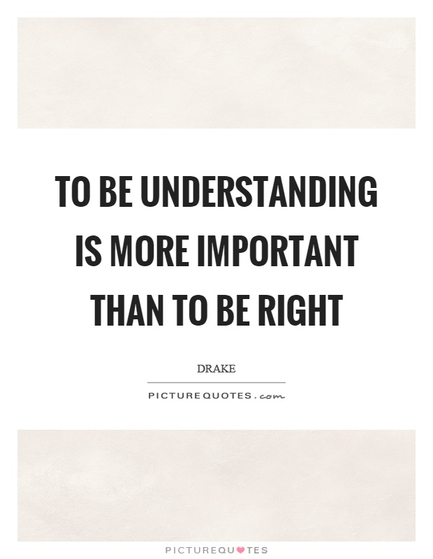 To be understanding is more important than to be right Picture Quote #1