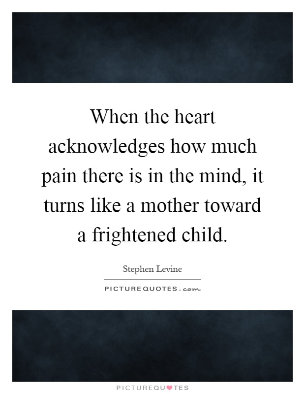 When the heart acknowledges how much pain there is in the mind, it turns like a mother toward a frightened child Picture Quote #1