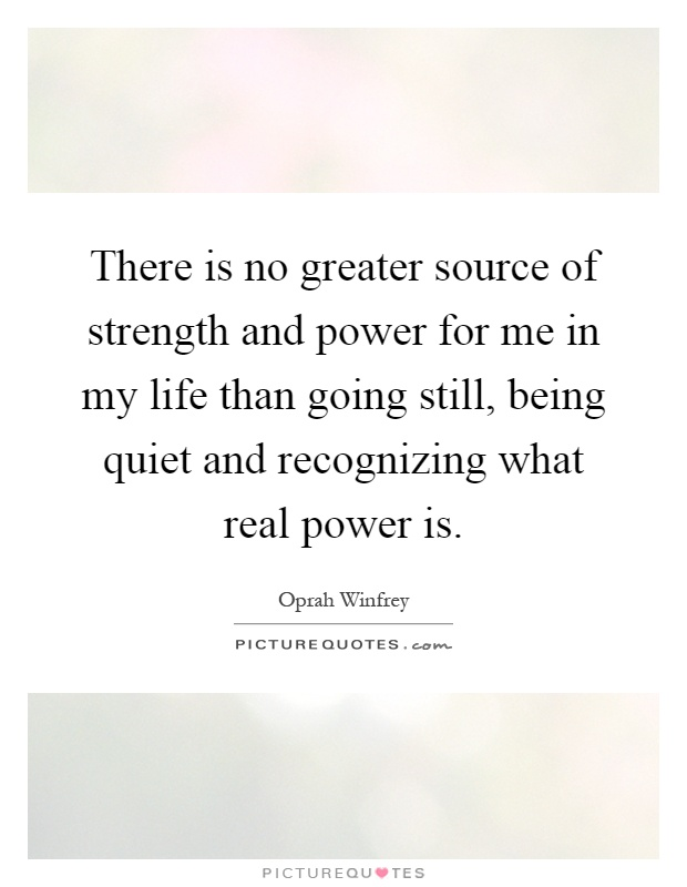 There is no greater source of strength and power for me in my life than going still, being quiet and recognizing what real power is Picture Quote #1