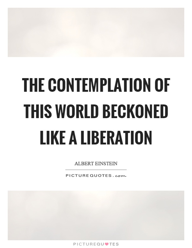 The contemplation of this world beckoned like a liberation Picture Quote #1
