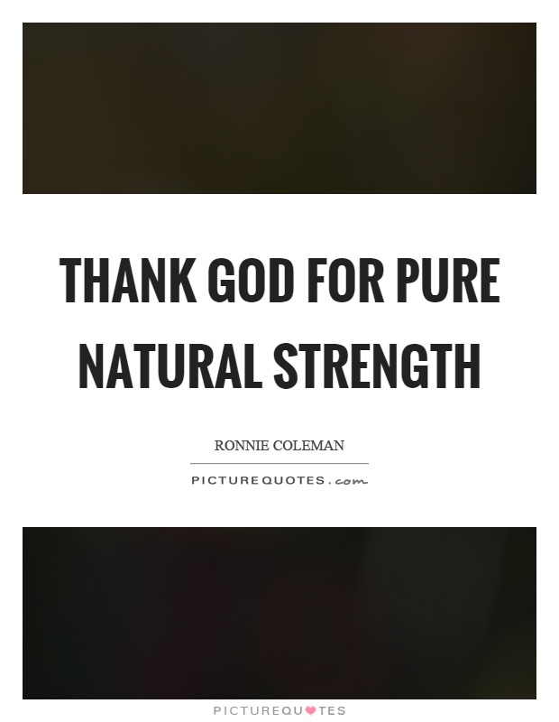 Thank God for pure natural strength Picture Quote #1