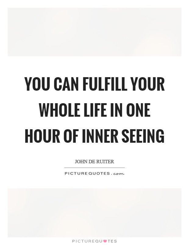 You can fulfill your whole life in one hour of inner seeing Picture Quote #1