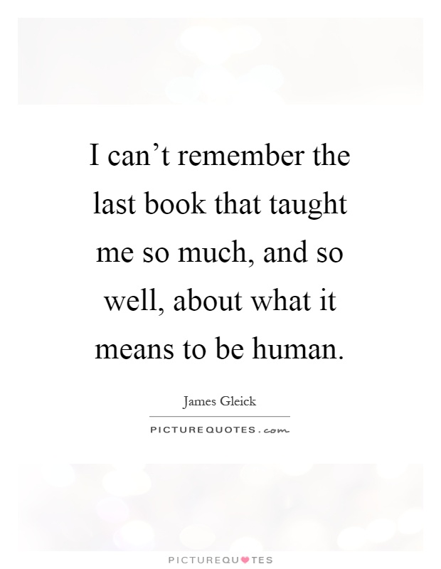 I can't remember the last book that taught me so much, and so well, about what it means to be human Picture Quote #1