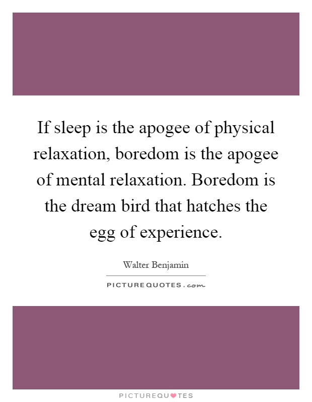 If sleep is the apogee of physical relaxation, boredom is the apogee of mental relaxation. Boredom is the dream bird that hatches the egg of experience Picture Quote #1