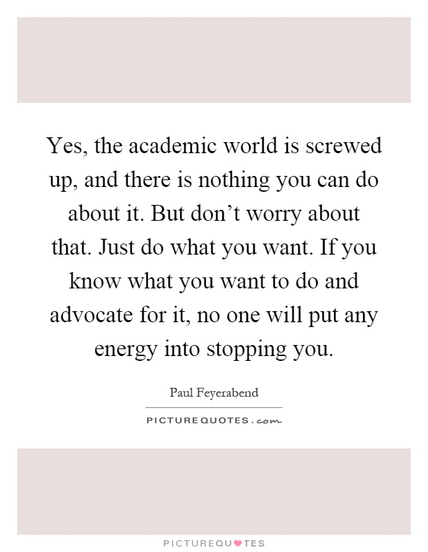 Yes, the academic world is screwed up, and there is nothing you can do about it. But don't worry about that. Just do what you want. If you know what you want to do and advocate for it, no one will put any energy into stopping you Picture Quote #1