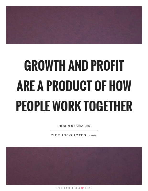 Growth and profit are a product of how people work together Picture Quote #1