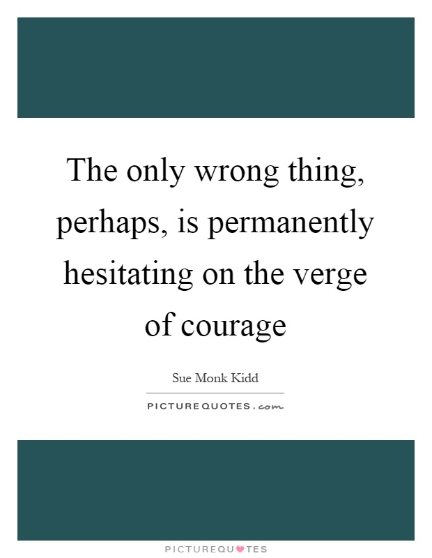 The only wrong thing, perhaps, is permanently hesitating on the verge of courage Picture Quote #1