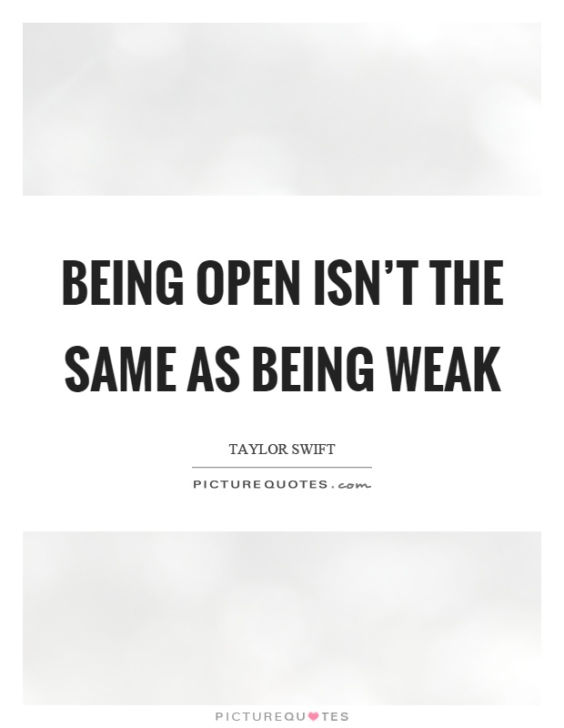 Being open isn't the same as being weak Picture Quote #1