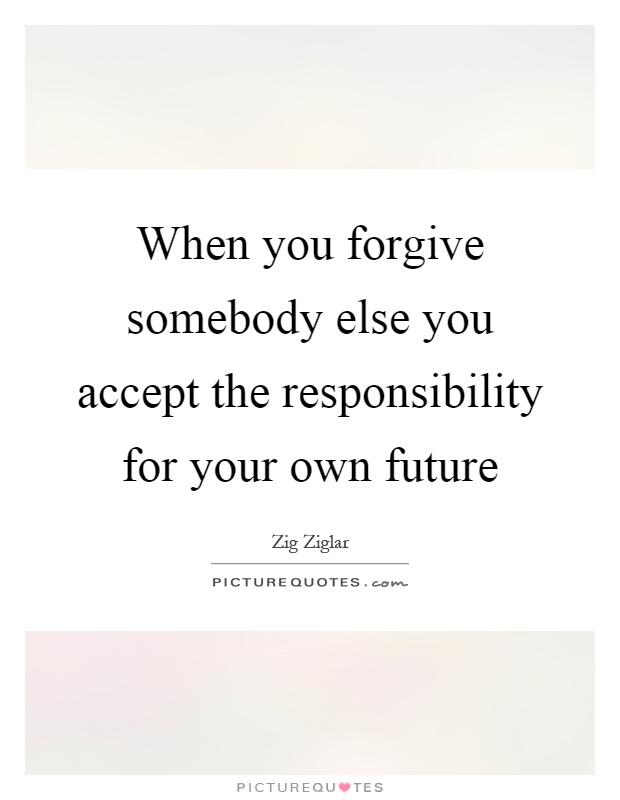 When you forgive somebody else you accept the responsibility for your own future Picture Quote #1