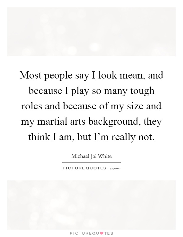 Most people say I look mean, and because I play so many tough roles and because of my size and my martial arts background, they think I am, but I'm really not Picture Quote #1