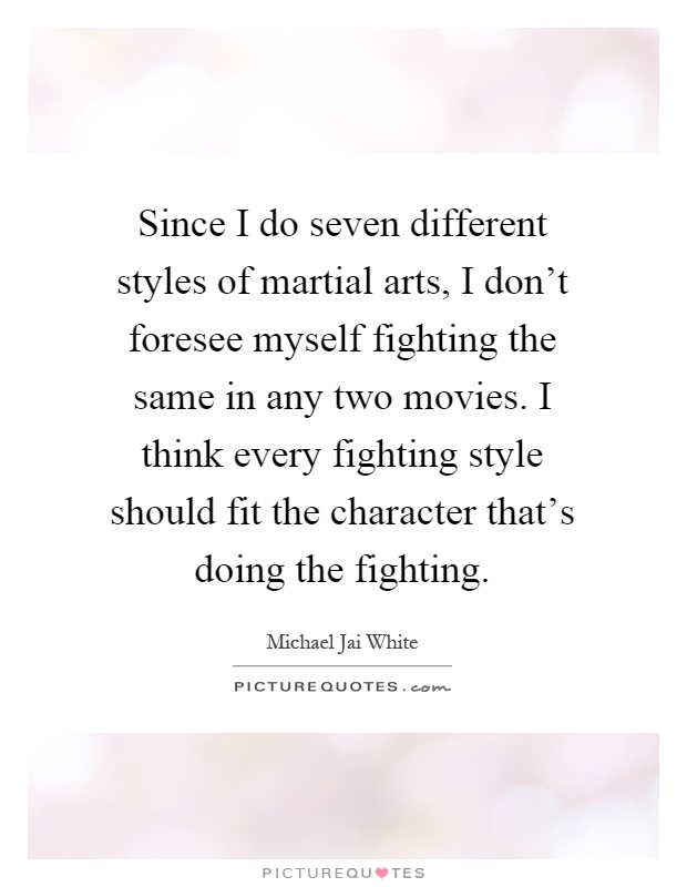 Since I do seven different styles of martial arts, I don't foresee myself fighting the same in any two movies. I think every fighting style should fit the character that's doing the fighting Picture Quote #1