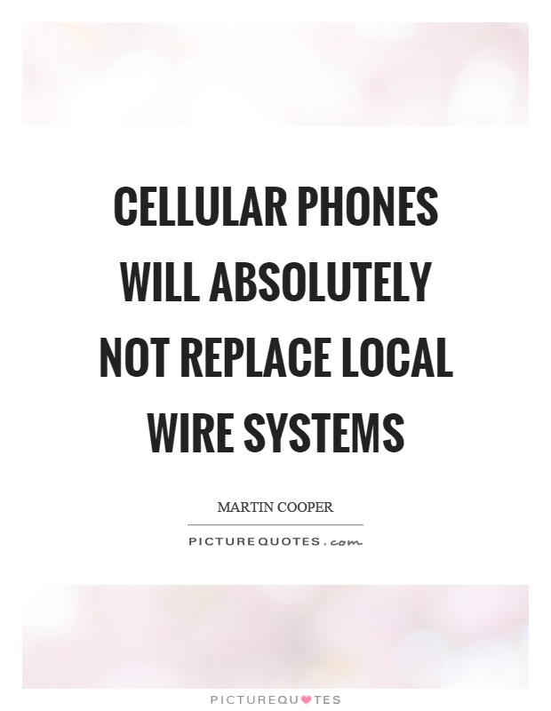 Cellular phones will absolutely not replace local wire systems Picture Quote #1