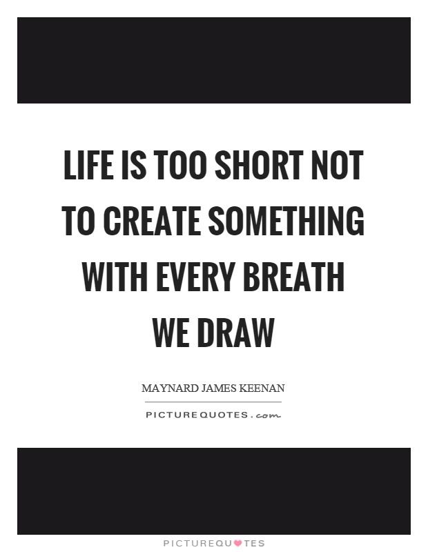 Life is too short not to create something with every breath we draw Picture Quote #1