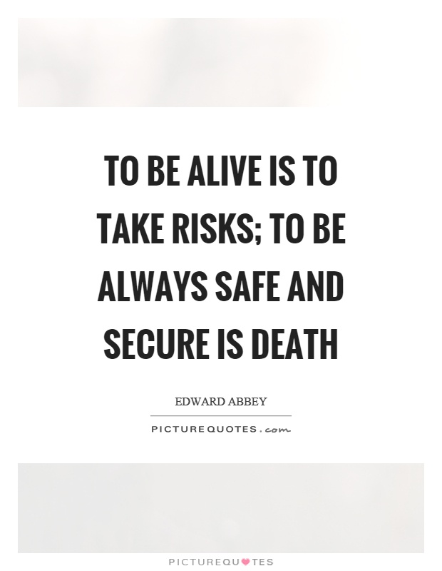 To be alive is to take risks; to be always safe and secure is death Picture Quote #1